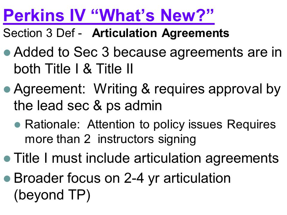 Perkins IV What's New Section 3 Def - Articulation Agreements Added to Sec 3 because agreements are in both Title I & Title II Agreement: Writing & requires approval by the lead sec & ps admin Rationale: Attention to policy issues Requires more than 2 instructors signing Title I must include articulation agreements Broader focus on 2-4 yr articulation (beyond TP)