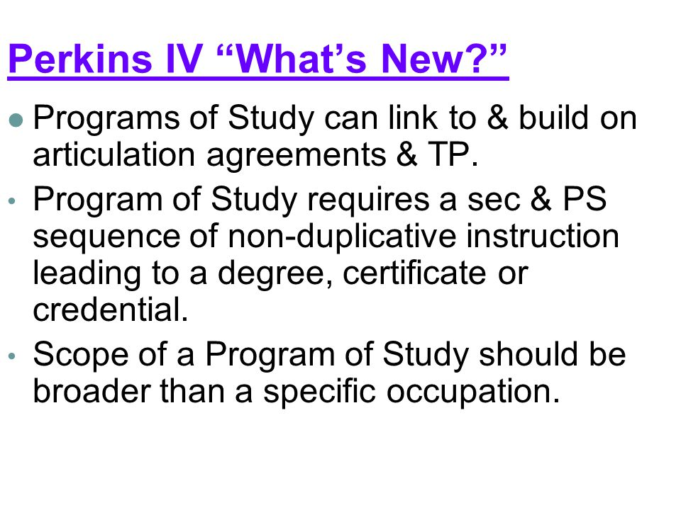 Perkins IV What's New Programs of Study can link to & build on articulation agreements & TP.