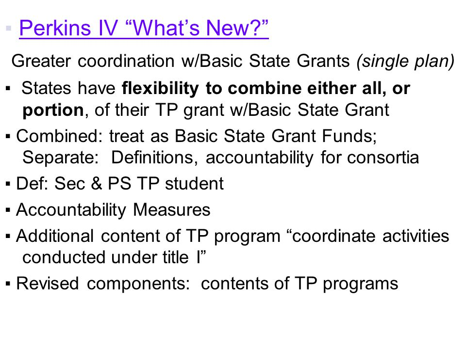 ▪ Perkins IV What's New Greater coordination w/Basic State Grants (single plan) ▪ States have flexibility to combine either all, or portion, of their TP grant w/Basic State Grant ▪ Combined: treat as Basic State Grant Funds; Separate: Definitions, accountability for consortia ▪ Def: Sec & PS TP student ▪ Accountability Measures ▪ Additional content of TP program coordinate activities conducted under title I ▪ Revised components: contents of TP programs