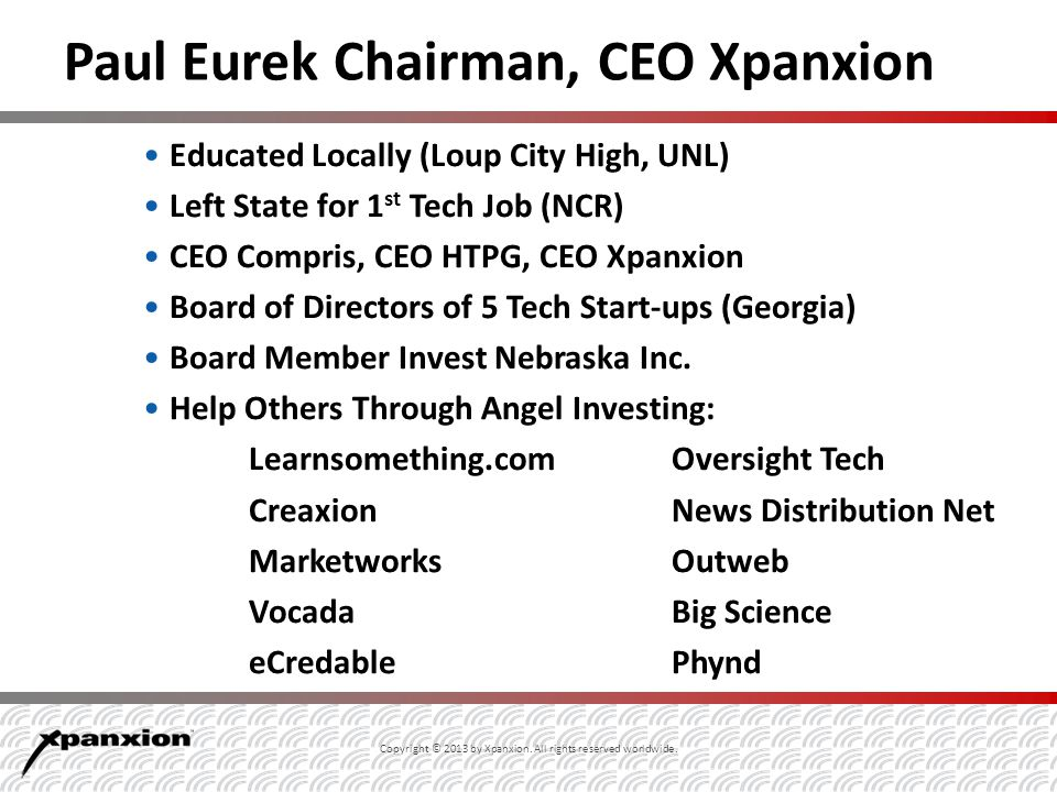 Paul Eurek Chairman, CEO Xpanxion Educated Locally (Loup City High, UNL) Left State for 1 st Tech Job (NCR) CEO Compris, CEO HTPG, CEO Xpanxion Board of Directors of 5 Tech Start-ups (Georgia) Board Member Invest Nebraska Inc.