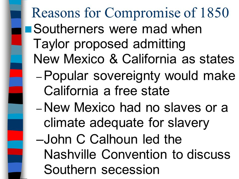 Reasons for Compromise of 1850 Southerners were mad when Taylor proposed admitting New Mexico & California as states – Popular sovereignty would make
