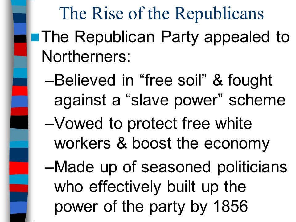 "The Rise of the Republicans The Republican Party appealed to Northerners: –Believed in ""free soil"" & fought against a ""slave power"" scheme –Vowed to p"