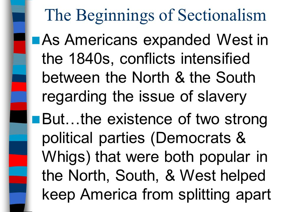 The Beginnings of Sectionalism As Americans expanded West in the 1840s, conflicts intensified between the North & the South regarding the issue of sla
