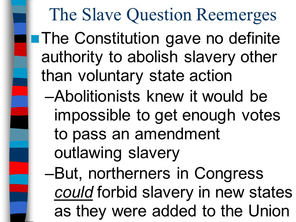 The Slave Question Reemerges The slavery issue in the West had been settled by the Missouri Compromise in 1820… But the new states added in the 1840s & 1850s led to problems: –Texas (slave state) balanced by Oregon (free territory) –What about California & New Mexico.