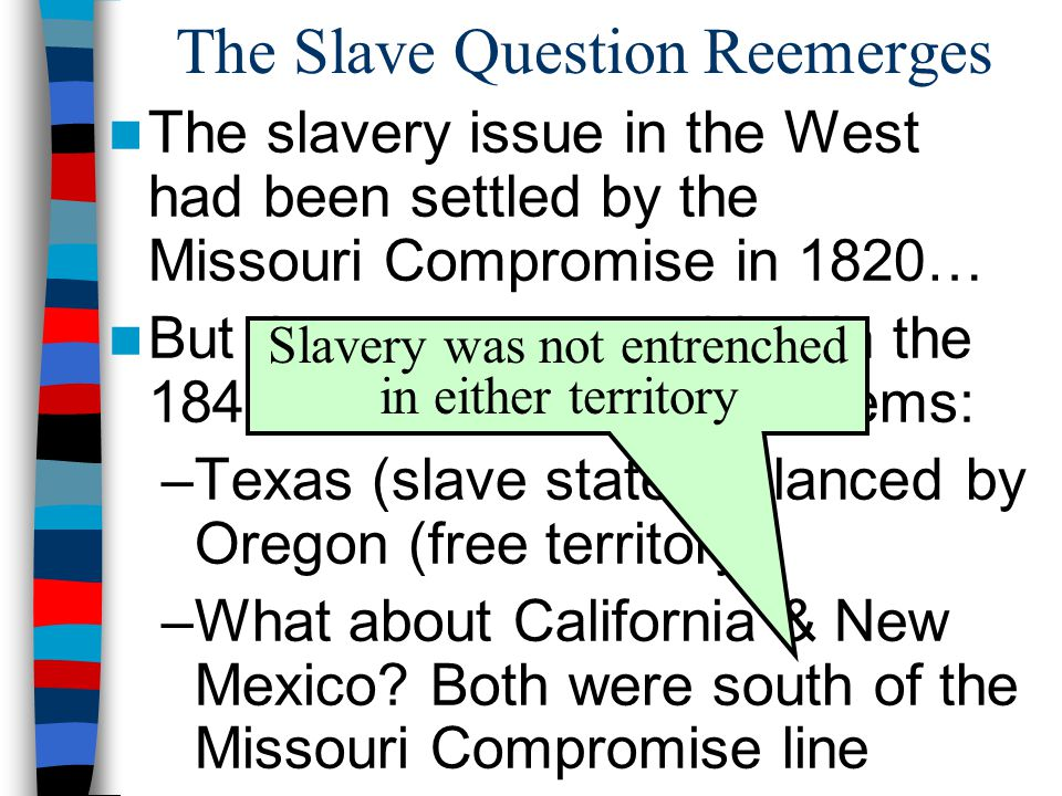The Slave Question Reemerges The slavery issue in the West had been settled by the Missouri Compromise in 1820… But the new states added in the 1840s