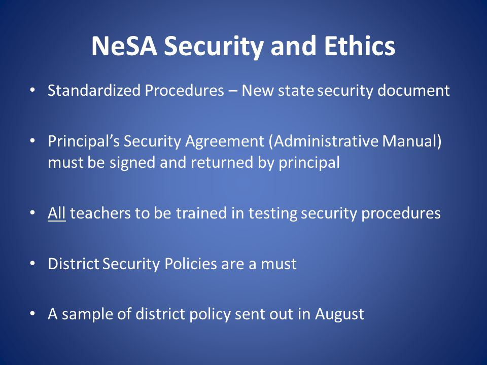 NeSA Security and Ethics Standardized Procedures – New state security document Principal's Security Agreement (Administrative Manual) must be signed and returned by principal All teachers to be trained in testing security procedures District Security Policies are a must A sample of district policy sent out in August