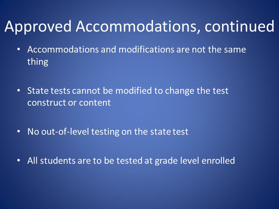 Approved Accommodations, continued Accommodations and modifications are not the same thing State tests cannot be modified to change the test construct or content No out-of-level testing on the state test All students are to be tested at grade level enrolled