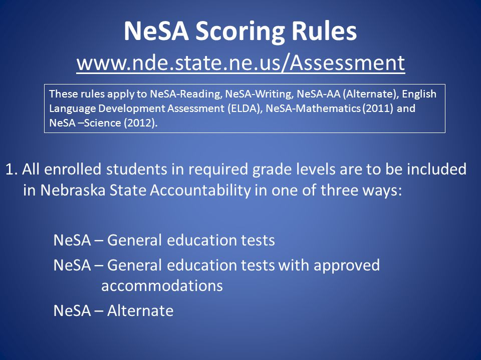 NeSA Scoring Rules www.nde.state.ne.us/Assessment 1. All enrolled students in required grade levels are to be included in Nebraska State Accountabilit