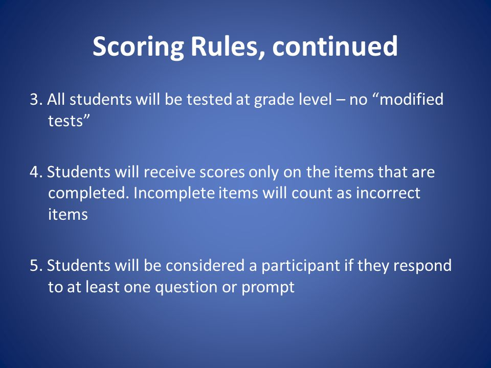 Scoring Rules, continued 3.All students will be tested at grade level – no modified tests 4.