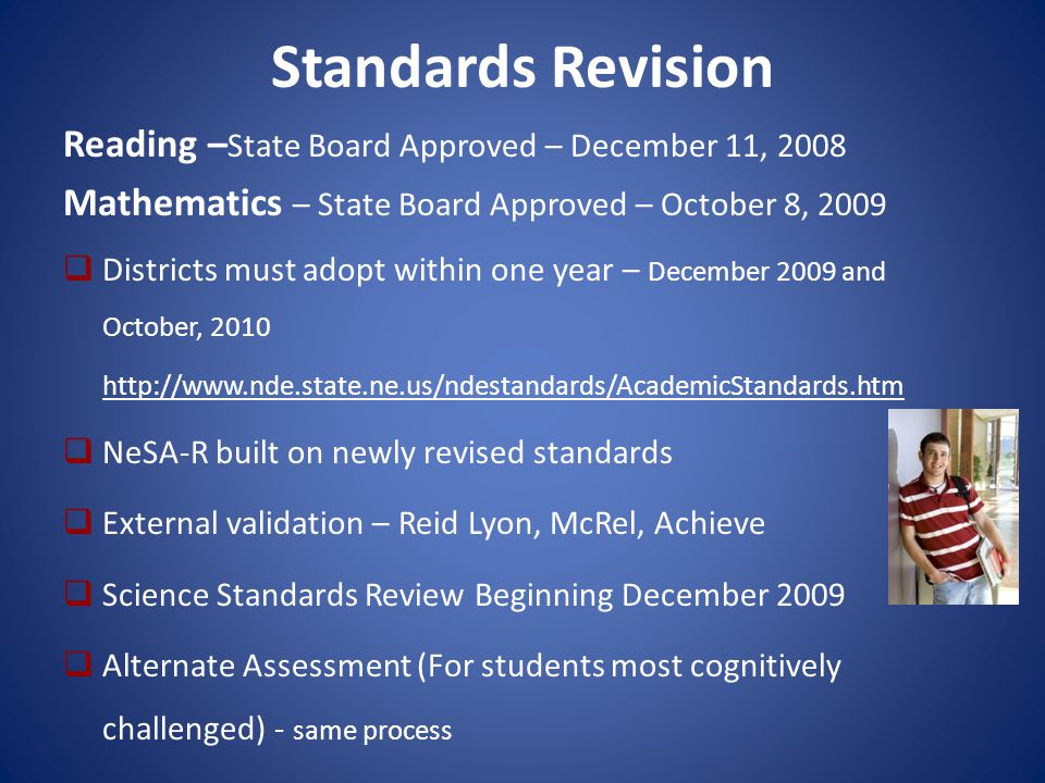 Standards Revision Reading – State Board Approved – December 11, 2008 Mathematics – State Board Approved – October 8, 2009  Districts must adopt within one year – December 2009 and October, 2010 http://www.nde.state.ne.us/ndestandards/AcademicStandards.htm  NeSA-R built on newly revised standards  External validation – Reid Lyon, McRel, Achieve  Science Standards Review Beginning December 2009  Alternate Assessment (For students most cognitively challenged) - same process