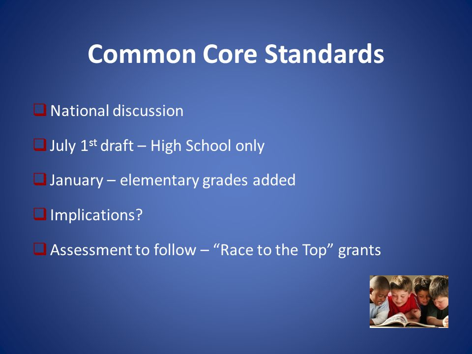Common Core Standards  National discussion  July 1 st draft – High School only  January – elementary grades added  Implications.