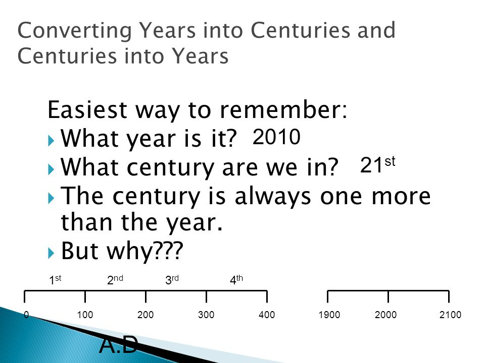 Converting Years into Centuries and Centuries into Years Easiest way to remember: WWhat year is it.