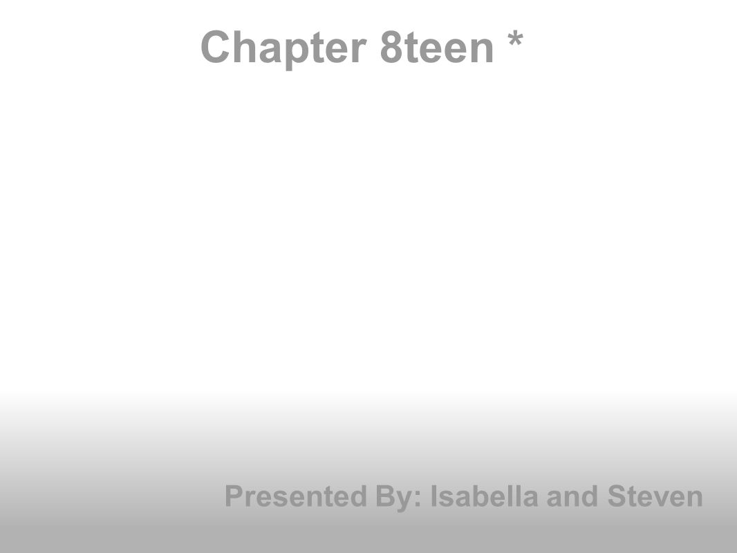 Chapter 8teen * Presented By: Isabella and Steven