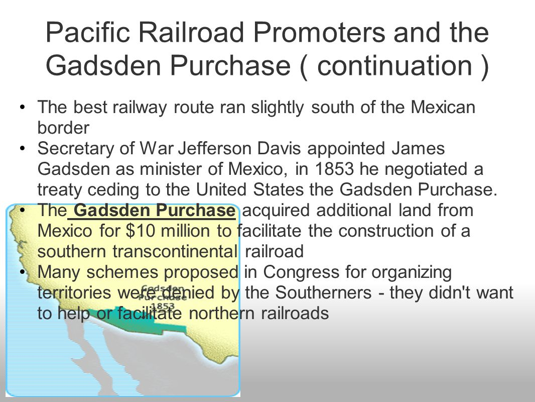 Pacific Railroad Promoters and the Gadsden Purchase ( continuation ) The best railway route ran slightly south of the Mexican border Secretary of War