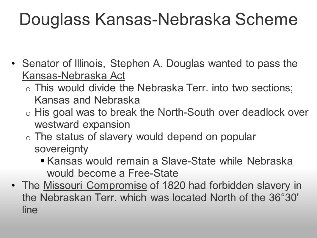 Douglass Kansas-Nebraska Scheme Senator of Illinois, Stephen A. Douglas wanted to pass the Kansas-Nebraska Act o This would divide the Nebraska Terr.