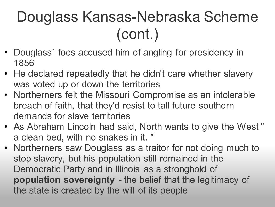 Douglass Kansas-Nebraska Scheme (cont.) Douglass` foes accused him of angling for presidency in 1856 He declared repeatedly that he didn't care whethe