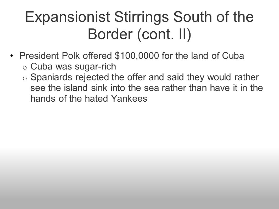 Expansionist Stirrings South of the Border (cont. II) President Polk offered $100,0000 for the land of Cuba o Cuba was sugar-rich o Spaniards rejected