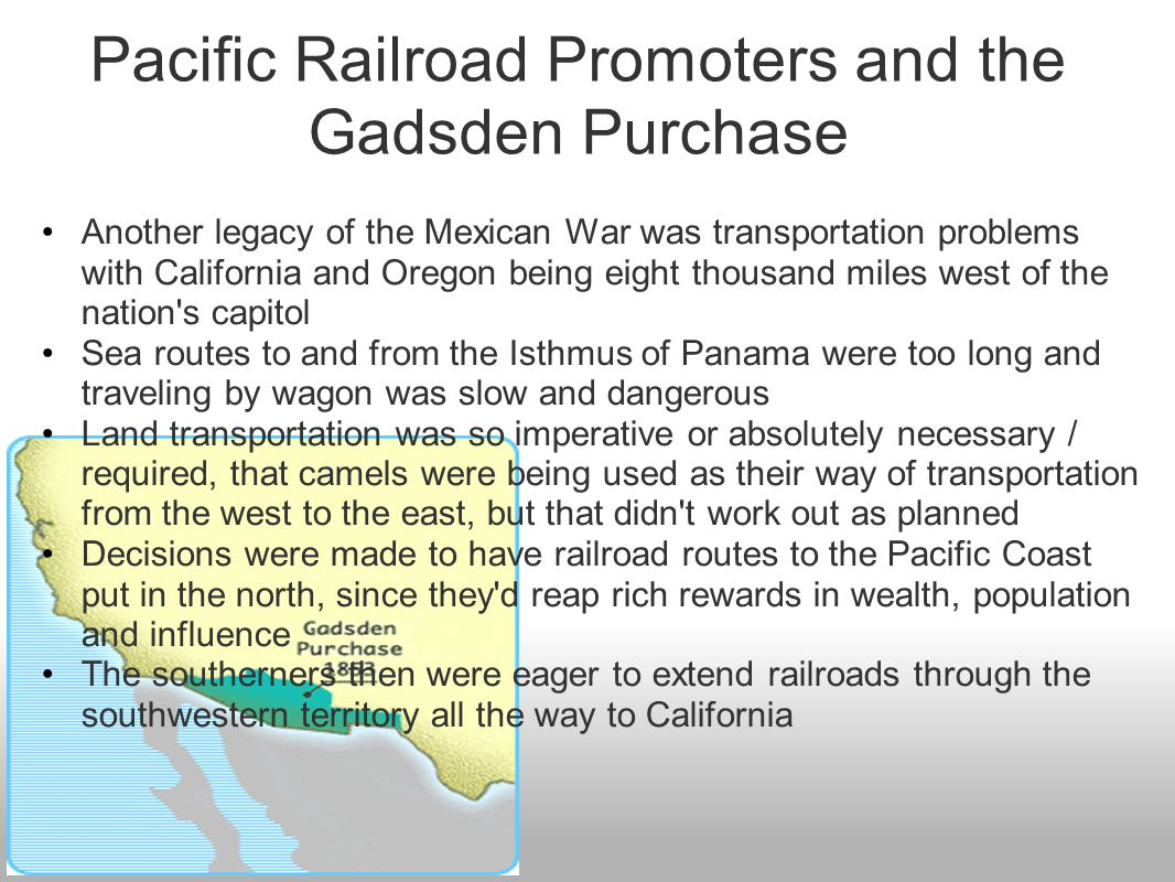 Pacific Railroad Promoters and the Gadsden Purchase Another legacy of the Mexican War was transportation problems with California and Oregon being eig