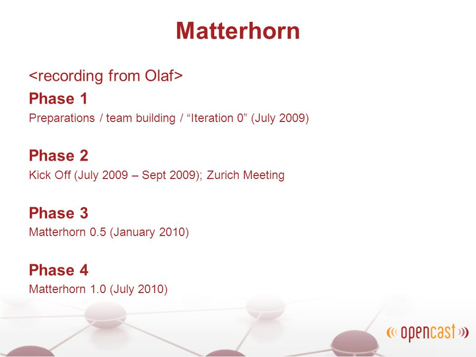 Matterhorn Phase 1 Preparations / team building / Iteration 0 (July 2009) Phase 2 Kick Off (July 2009 – Sept 2009); Zurich Meeting Phase 3 Matterhorn 0.5 (January 2010) Phase 4 Matterhorn 1.0 (July 2010)