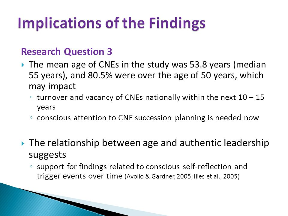 Research Question 3  The mean age of CNEs in the study was 53.8 years (median 55 years), and 80.5% were over the age of 50 years, which may impact ◦ turnover and vacancy of CNEs nationally within the next 10 – 15 years ◦ conscious attention to CNE succession planning is needed now  The relationship between age and authentic leadership suggests ◦ support for findings related to conscious self-reflection and trigger events over time (Avolio & Gardner, 2005; Ilies et al., 2005)