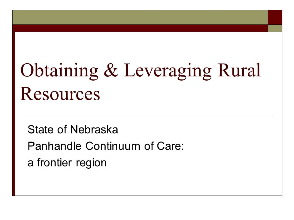 Obtaining & Leveraging Rural Resources State of Nebraska Panhandle Continuum of Care: a frontier region