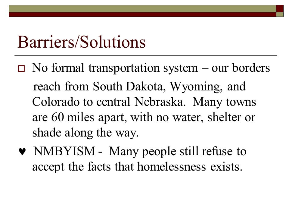 Barriers/Solutions  No formal transportation system – our borders reach from South Dakota, Wyoming, and Colorado to central Nebraska.
