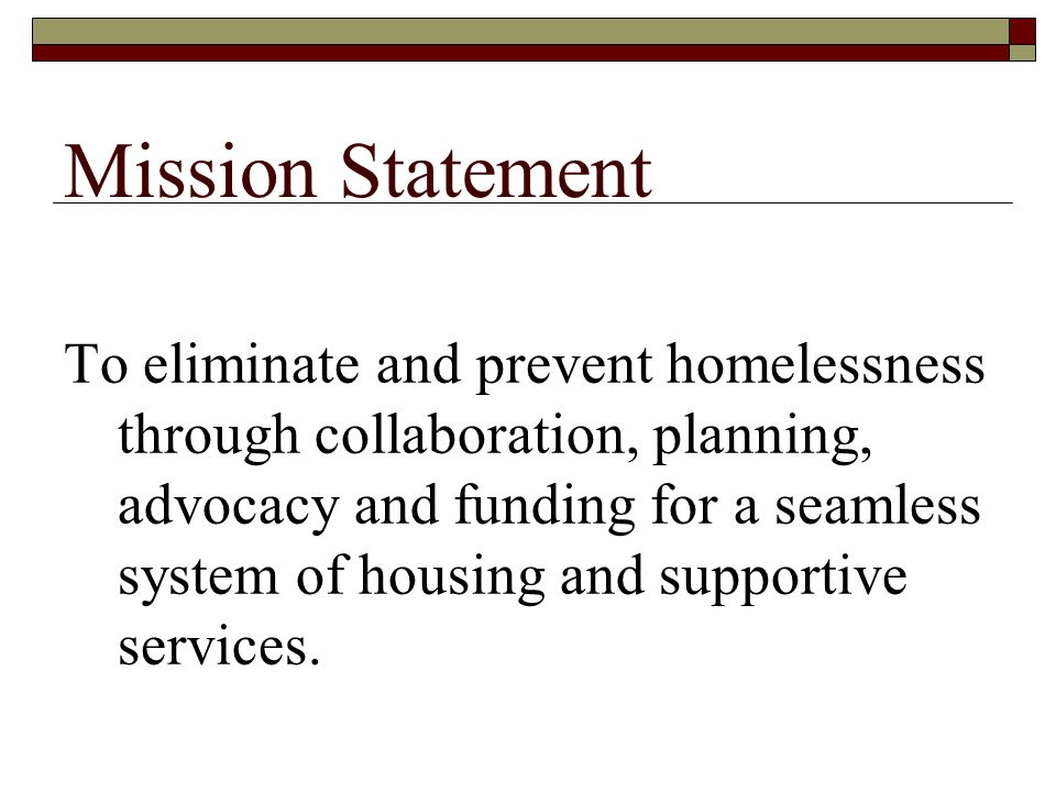 Mission Statement To eliminate and prevent homelessness through collaboration, planning, advocacy and funding for a seamless system of housing and supportive services.