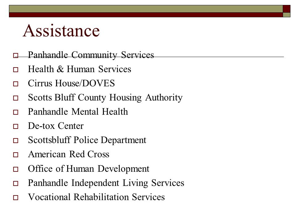 Assistance  Panhandle Community Services  Health & Human Services  Cirrus House/DOVES  Scotts Bluff County Housing Authority  Panhandle Mental Health  De-tox Center  Scottsbluff Police Department  American Red Cross  Office of Human Development  Panhandle Independent Living Services  Vocational Rehabilitation Services