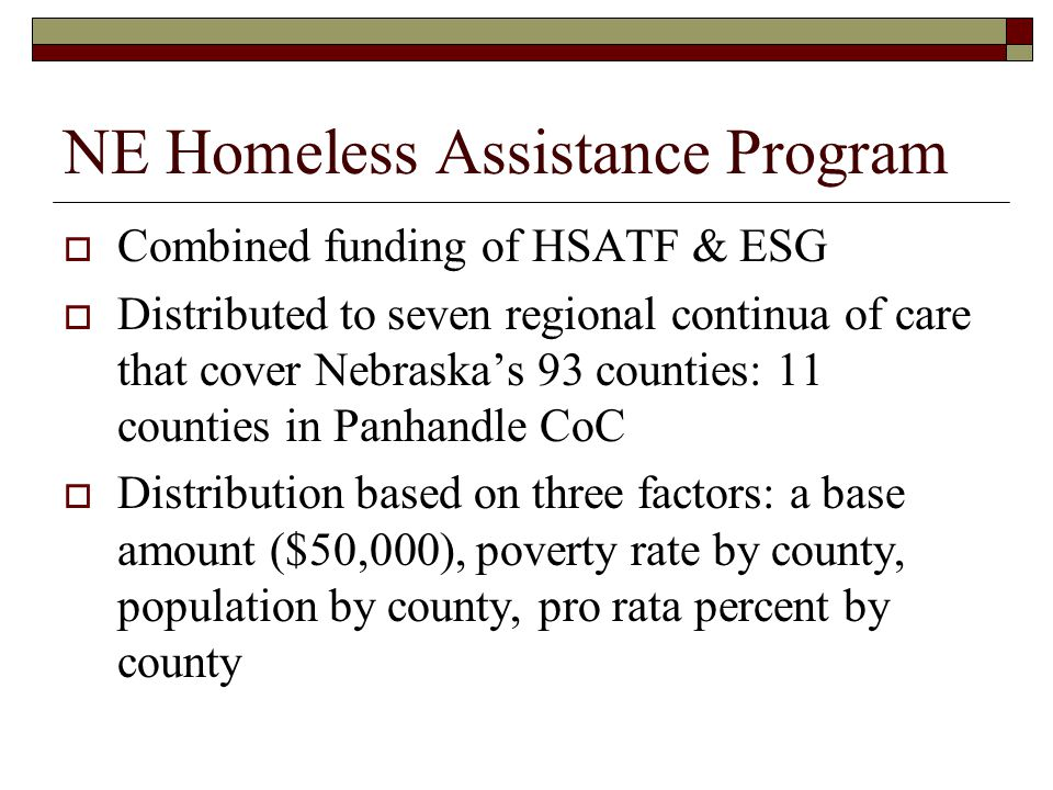 NE Homeless Assistance Program  Combined funding of HSATF & ESG  Distributed to seven regional continua of care that cover Nebraska's 93 counties: 11 counties in Panhandle CoC  Distribution based on three factors: a base amount ($50,000), poverty rate by county, population by county, pro rata percent by county