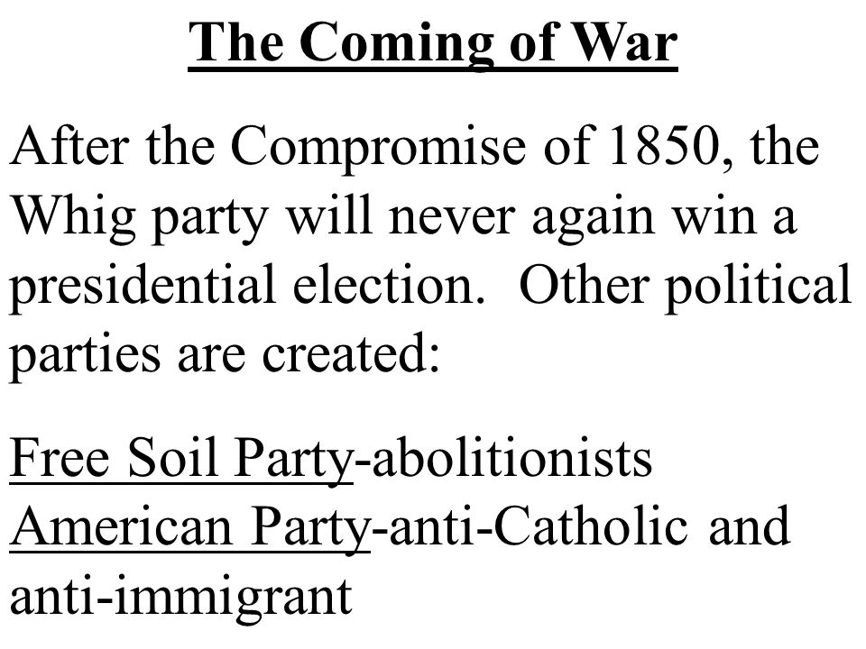 The Coming of War After the Compromise of 1850, the Whig party will never again win a presidential election. Other political parties are created: Free