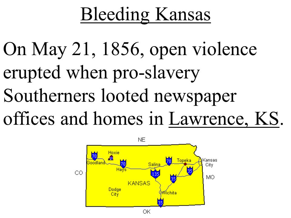 Bleeding Kansas On May 21, 1856, open violence erupted when pro-slavery Southerners looted newspaper offices and homes in Lawrence, KS.