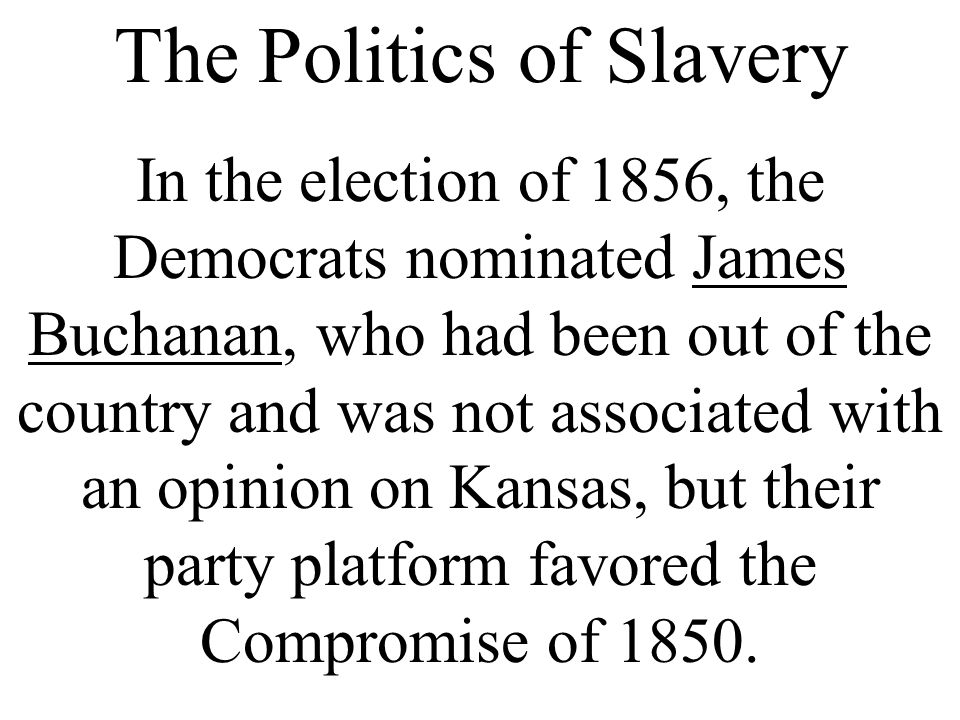 The Politics of Slavery In the election of 1856, the Democrats nominated James Buchanan, who had been out of the country and was not associated with a