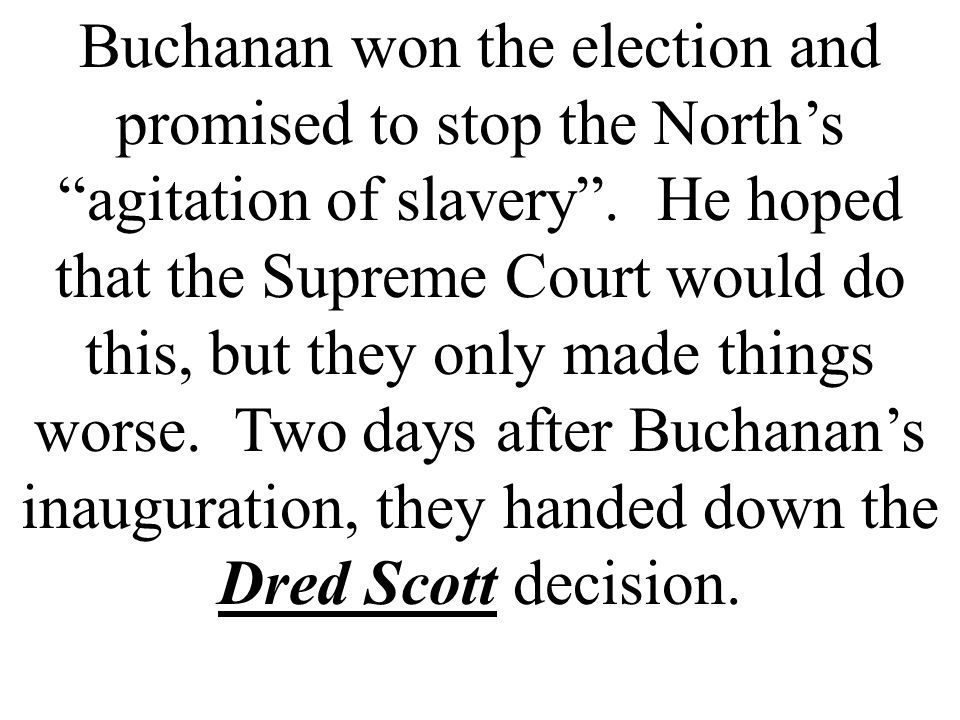 "Buchanan won the election and promised to stop the North's ""agitation of slavery"". He hoped that the Supreme Court would do this, but they only made t"