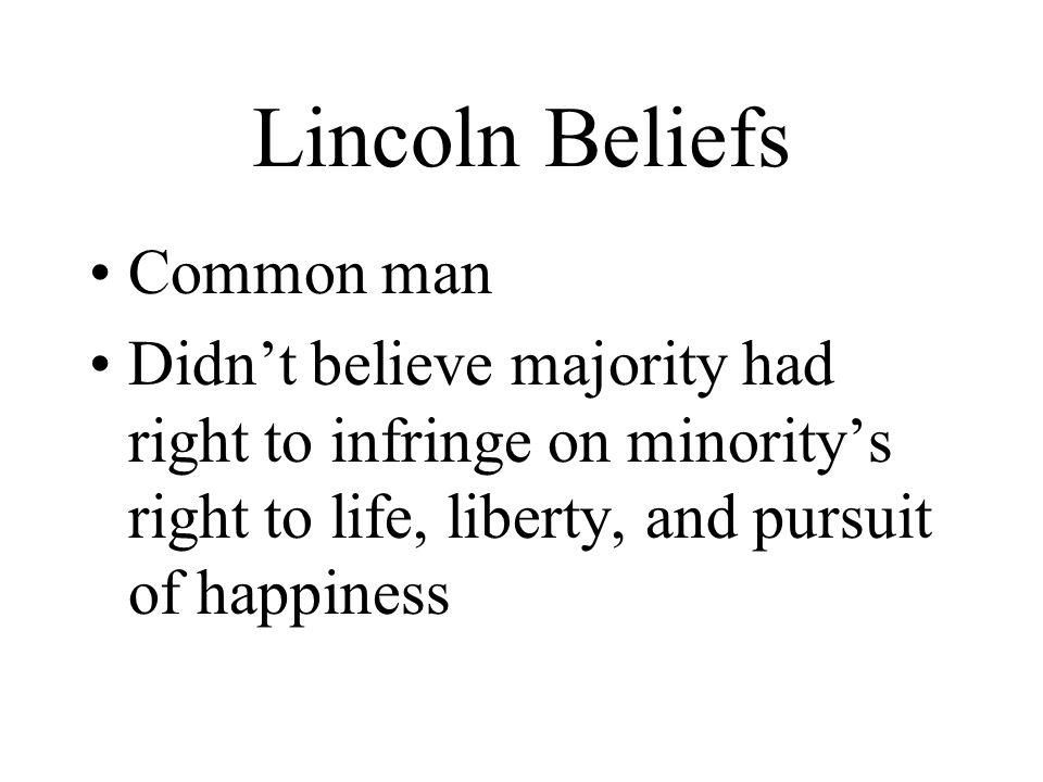 Lincoln Beliefs Common man Didn't believe majority had right to infringe on minority's right to life, liberty, and pursuit of happiness