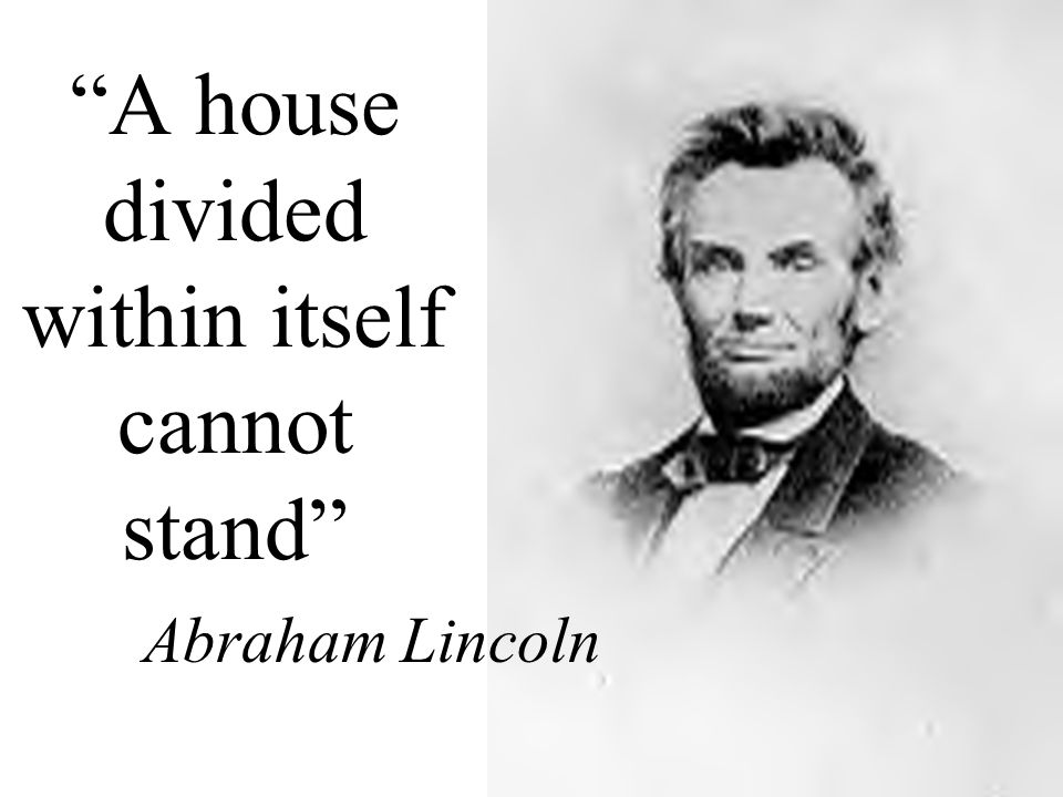 """A house divided within itself cannot stand"" Abraham Lincoln"