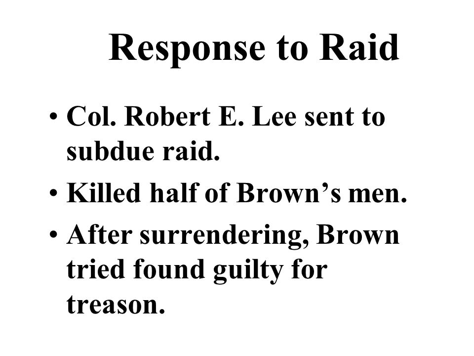 Response to Raid Col. Robert E. Lee sent to subdue raid. Killed half of Brown's men. After surrendering, Brown tried found guilty for treason.