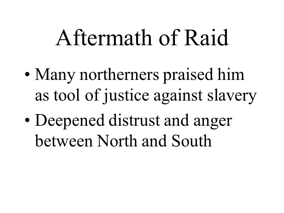 Aftermath of Raid Many northerners praised him as tool of justice against slavery Deepened distrust and anger between North and South