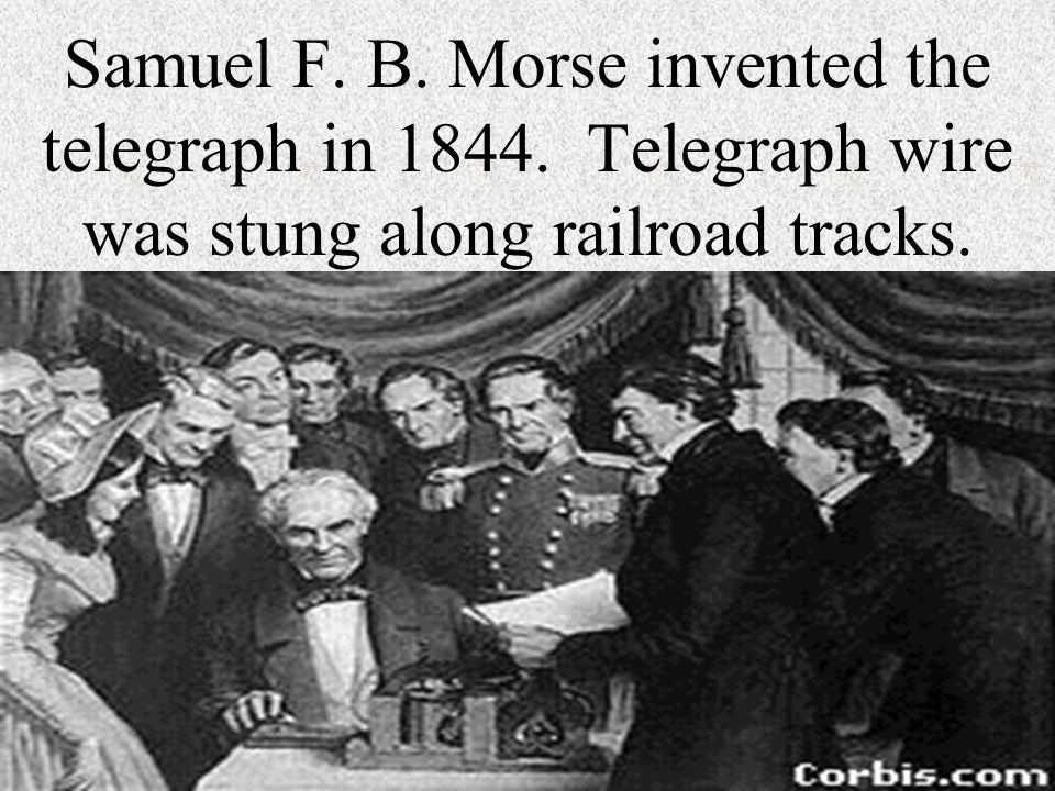 Samuel F. B. Morse invented the telegraph in 1844. Telegraph wire was stung along railroad tracks.