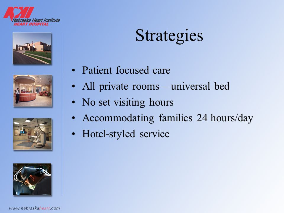 Strategies Patient focused care All private rooms – universal bed No set visiting hours Accommodating families 24 hours/day Hotel-styled service