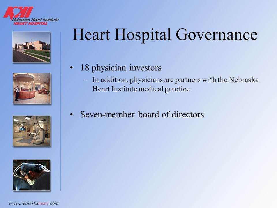 Heart Hospital Governance 18 physician investors –In addition, physicians are partners with the Nebraska Heart Institute medical practice Seven-member