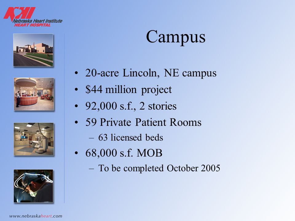 Campus 20-acre Lincoln, NE campus $44 million project 92,000 s.f., 2 stories 59 Private Patient Rooms –63 licensed beds 68,000 s.f. MOB –To be complet