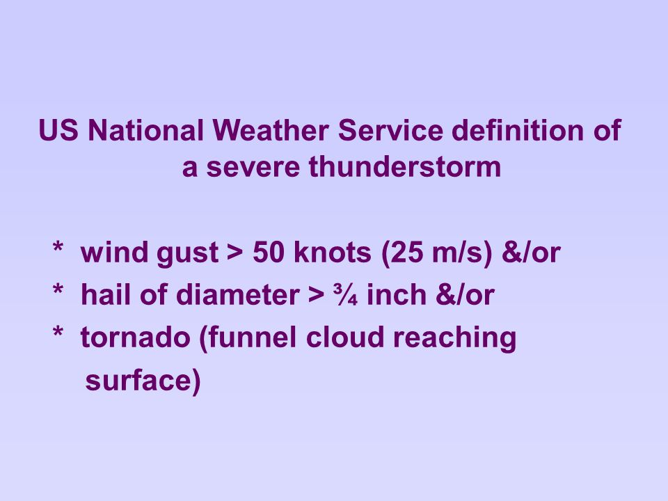 US National Weather Service definition of a severe thunderstorm * wind gust > 50 knots (25 m/s) &/or * hail of diameter > ¾ inch &/or * tornado (funnel cloud reaching surface)