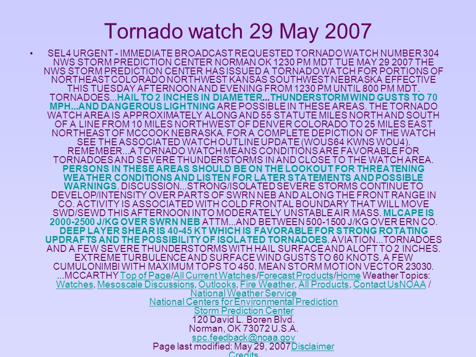 SEL4 URGENT - IMMEDIATE BROADCAST REQUESTED TORNADO WATCH NUMBER 304 NWS STORM PREDICTION CENTER NORMAN OK 1230 PM MDT TUE MAY 29 2007 THE NWS STORM PREDICTION CENTER HAS ISSUED A TORNADO WATCH FOR PORTIONS OF NORTHEAST COLORADO NORTHWEST KANSAS SOUTHWEST NEBRASKA EFFECTIVE THIS TUESDAY AFTERNOON AND EVENING FROM 1230 PM UNTIL 800 PM MDT.