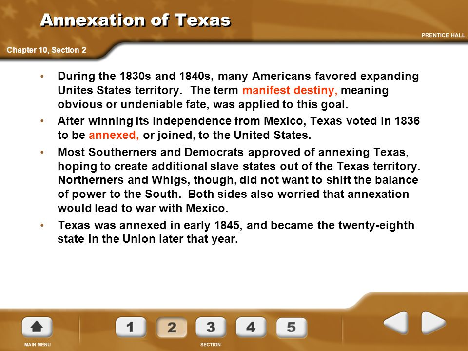 Annexation of Texas During the 1830s and 1840s, many Americans favored expanding Unites States territory. The term manifest destiny, meaning obvious o