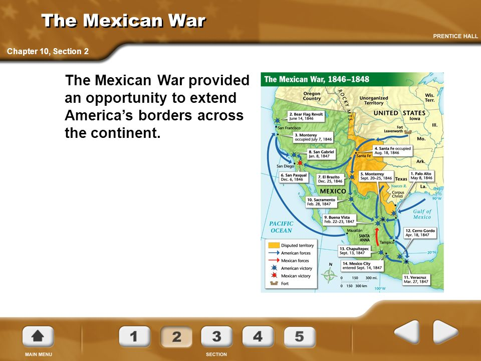 The Mexican War Chapter 10, Section 2 The Mexican War provided an opportunity to extend America's borders across the continent.