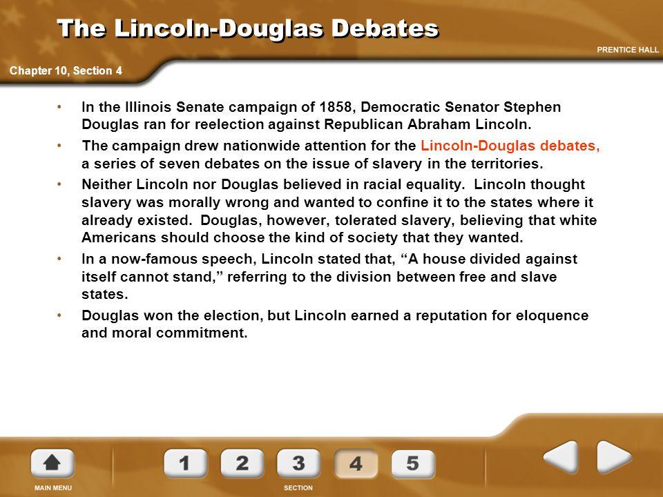 The Lincoln-Douglas Debates In the Illinois Senate campaign of 1858, Democratic Senator Stephen Douglas ran for reelection against Republican Abraham
