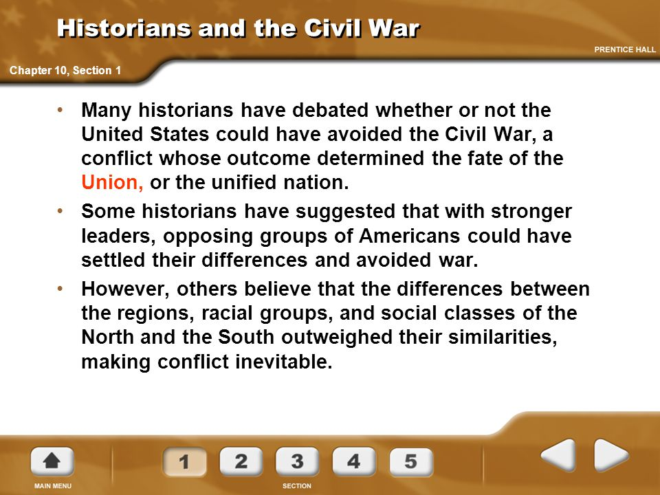 Historians and the Civil War Many historians have debated whether or not the United States could have avoided the Civil War, a conflict whose outcome