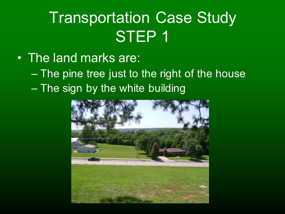 Transportation Case Study STEP 1 The land marks are: –The pine tree just to the right of the house –The sign by the white building