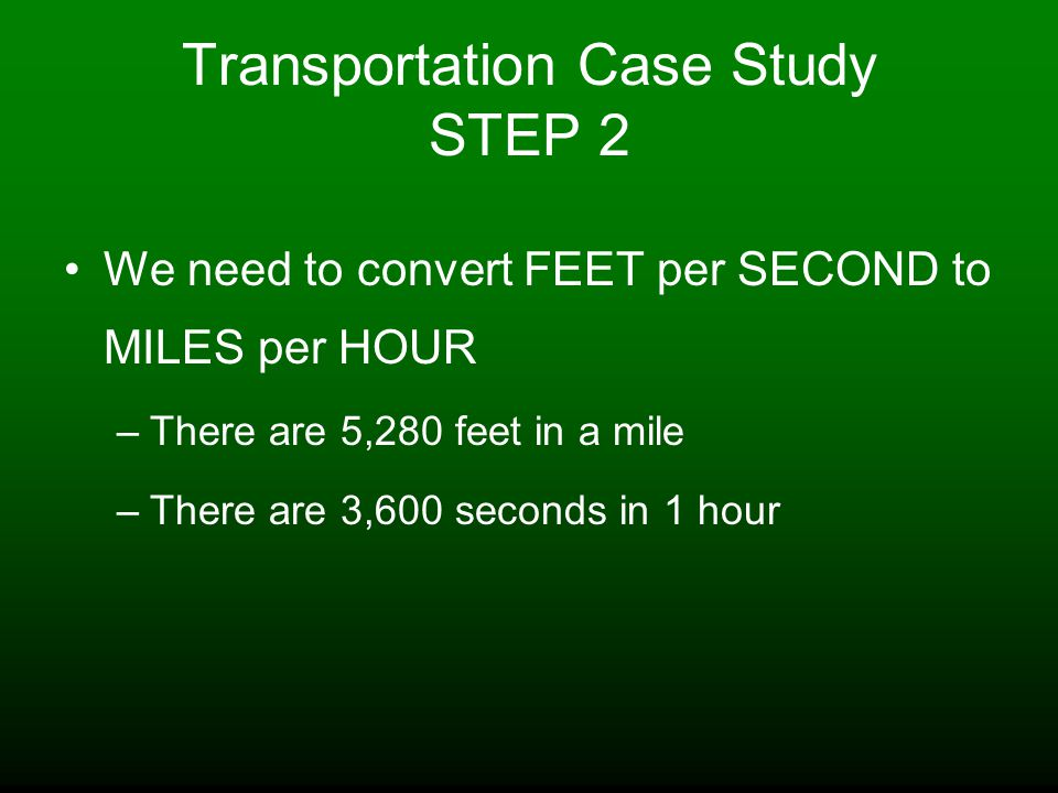 Transportation Case Study STEP 2 We need to convert FEET per SECOND to MILES per HOUR –There are 5,280 feet in a mile –There are 3,600 seconds in 1 hour
