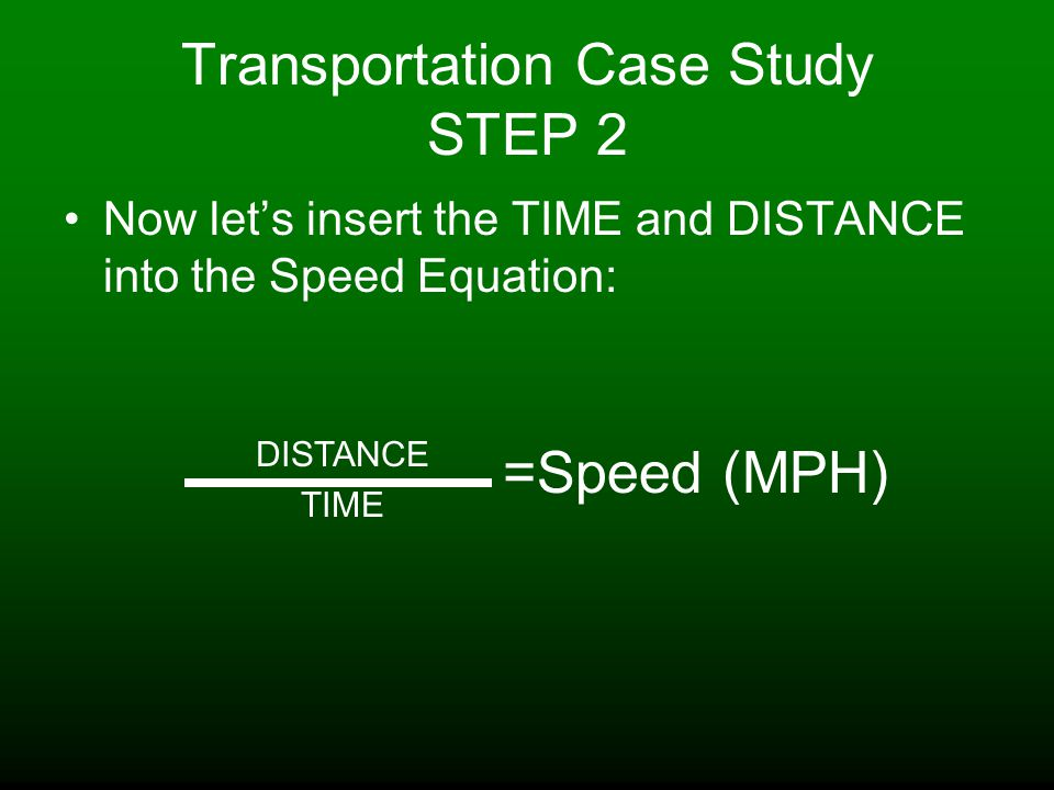 Transportation Case Study STEP 2 Now let's insert the TIME and DISTANCE into the Speed Equation: DISTANCE TIME =Speed (MPH)